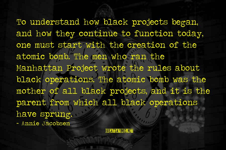 Manhattan Projects Sayings By Annie Jacobsen: To understand how black projects began, and how they continue to function today, one must