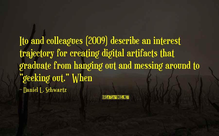 Manhattan Projects Sayings By Daniel L. Schwartz: Ito and colleagues (2009) describe an interest trajectory for creating digital artifacts that graduate from