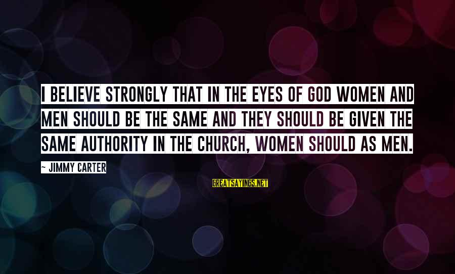 Maniac Movie Sayings By Jimmy Carter: I believe strongly that in the eyes of God women and men should be the