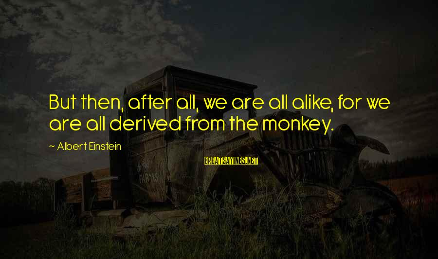 Manifacture Sayings By Albert Einstein: But then, after all, we are all alike, for we are all derived from the