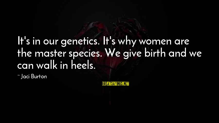 Manifacture Sayings By Jaci Burton: It's in our genetics. It's why women are the master species. We give birth and