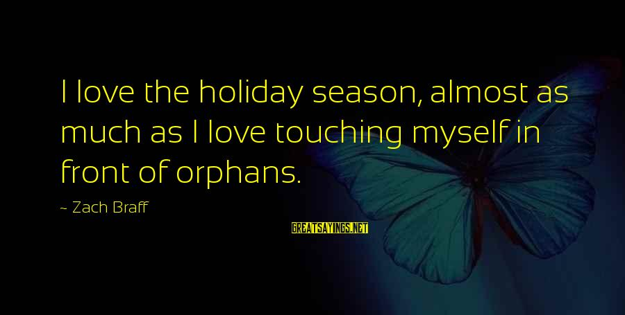 Manifacture Sayings By Zach Braff: I love the holiday season, almost as much as I love touching myself in front
