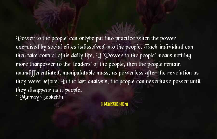 Manipulatable Sayings By Murray Bookchin: Power to the people' can onlybe put into practice when the power exercised by social