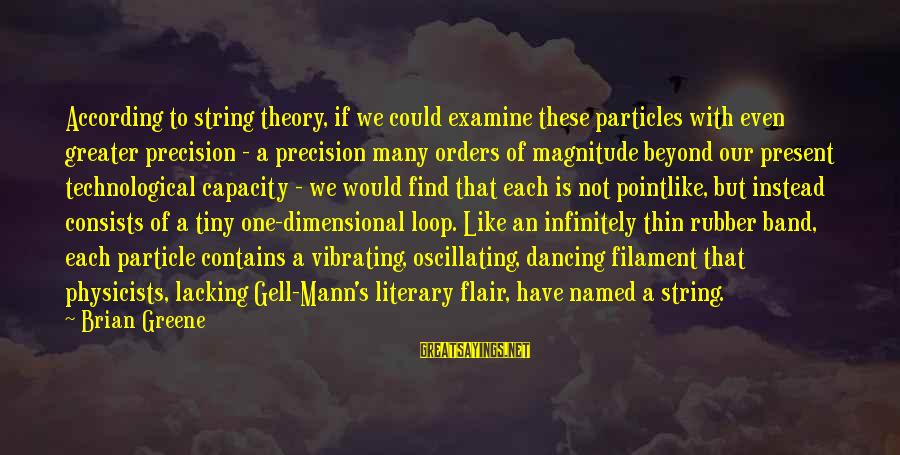 Mann's Sayings By Brian Greene: According to string theory, if we could examine these particles with even greater precision -