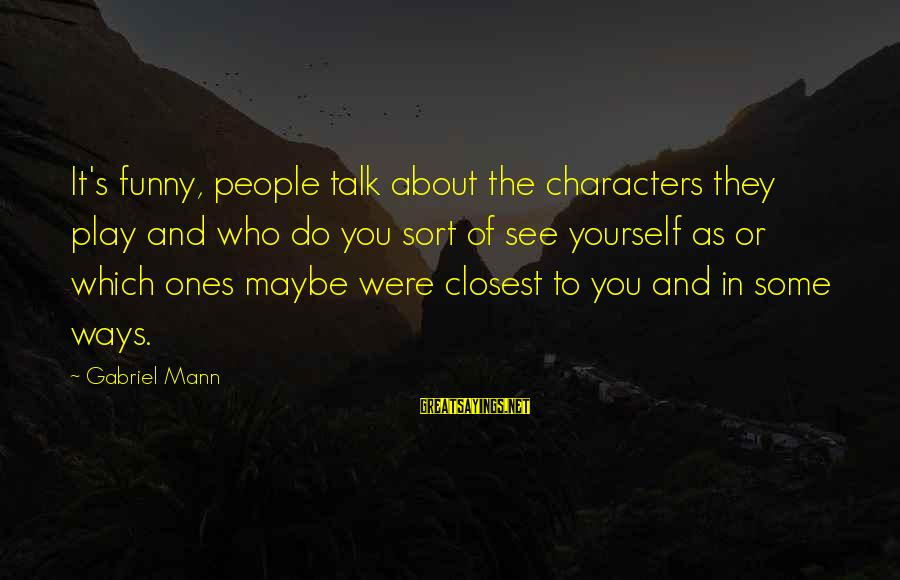 Mann's Sayings By Gabriel Mann: It's funny, people talk about the characters they play and who do you sort of