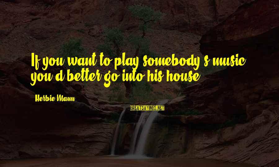 Mann's Sayings By Herbie Mann: If you want to play somebody's music, you'd better go into his house.