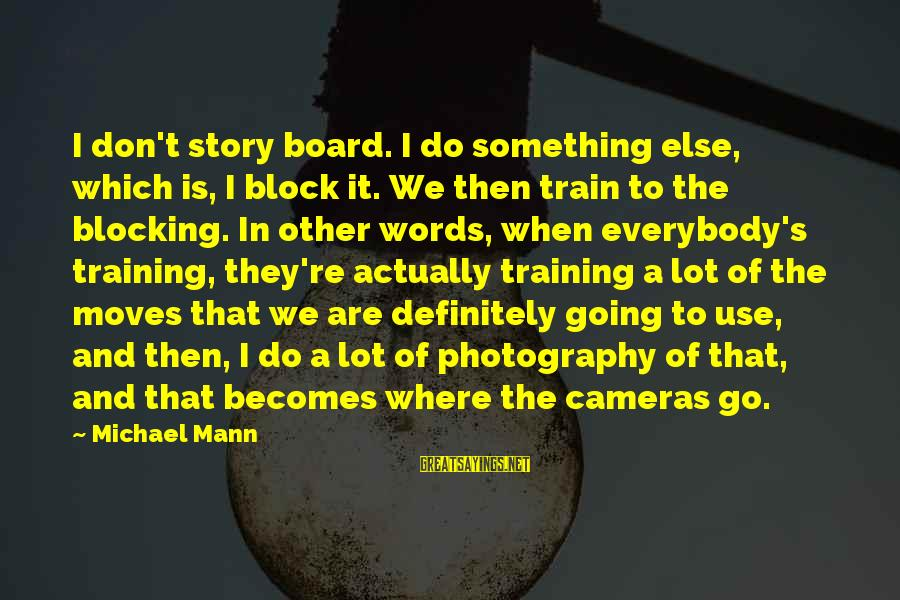 Mann's Sayings By Michael Mann: I don't story board. I do something else, which is, I block it. We then