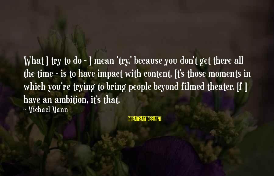 Mann's Sayings By Michael Mann: What I try to do - I mean 'try,' because you don't get there all