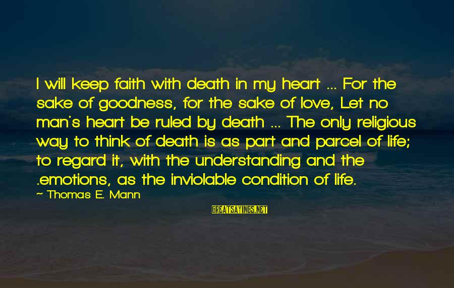 Mann's Sayings By Thomas E. Mann: I will keep faith with death in my heart ... For the sake of goodness,