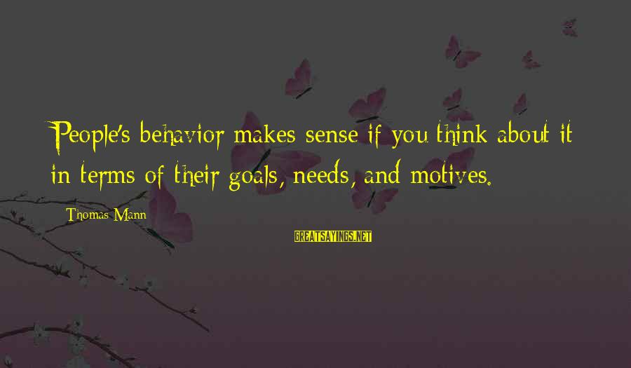 Mann's Sayings By Thomas Mann: People's behavior makes sense if you think about it in terms of their goals, needs,