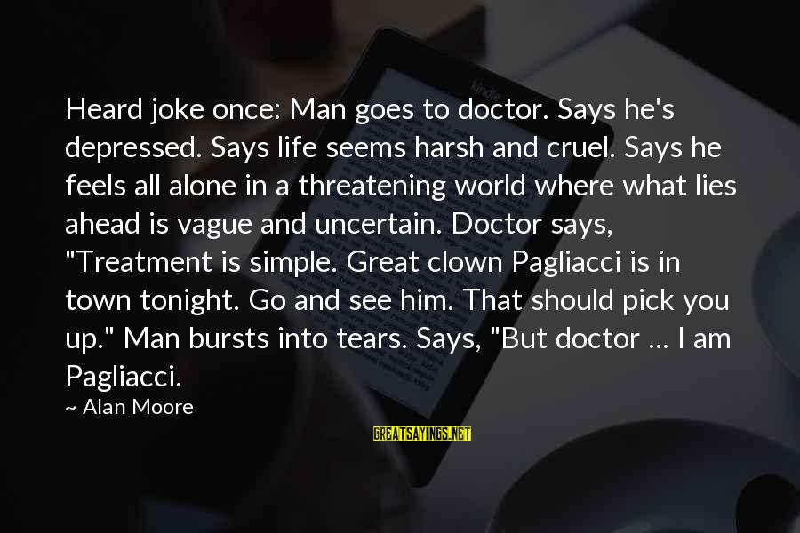 Man's Tears Sayings By Alan Moore: Heard joke once: Man goes to doctor. Says he's depressed. Says life seems harsh and
