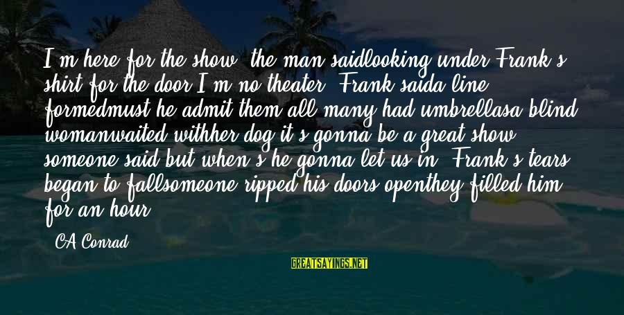 """Man's Tears Sayings By CA Conrad: I'm here for the show"""" the man saidlooking under Frank's shirt for the door""""I'm no"""
