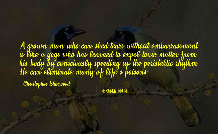 Man's Tears Sayings By Christopher Isherwood: A grown man who can shed tears without embarrassment is like a yogi who has
