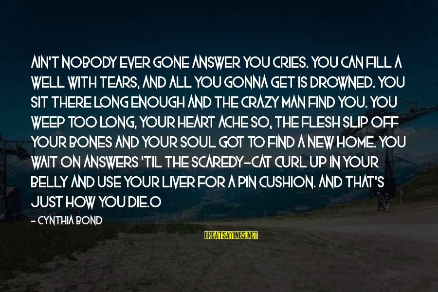 Man's Tears Sayings By Cynthia Bond: Ain't nobody ever gone answer you cries. You can fill a well with tears, and