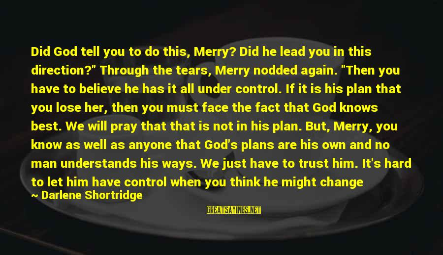 """Man's Tears Sayings By Darlene Shortridge: Did God tell you to do this, Merry? Did he lead you in this direction?"""""""