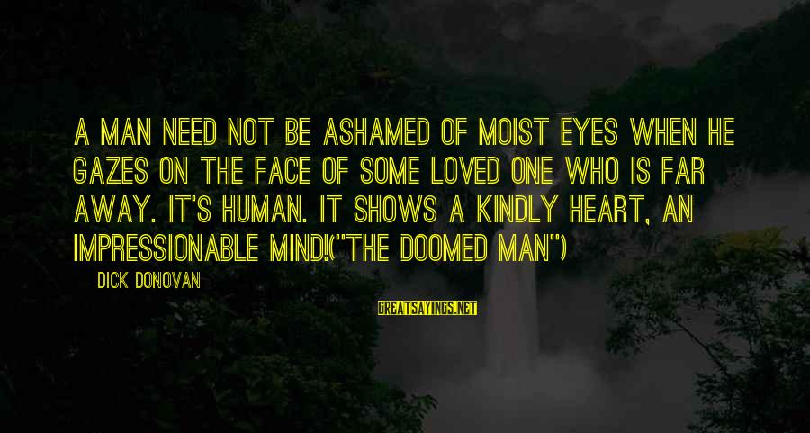 Man's Tears Sayings By Dick Donovan: A man need not be ashamed of moist eyes when he gazes on the face