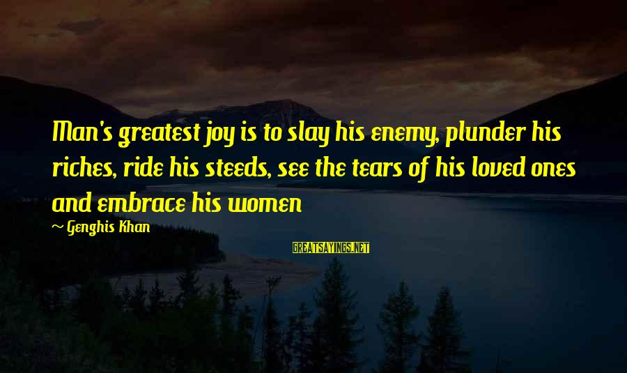 Man's Tears Sayings By Genghis Khan: Man's greatest joy is to slay his enemy, plunder his riches, ride his steeds, see