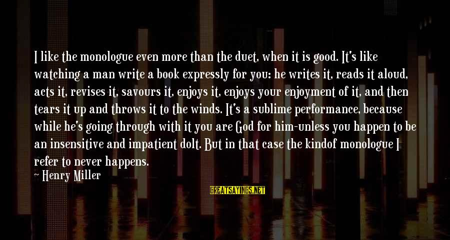 Man's Tears Sayings By Henry Miller: I like the monologue even more than the duet, when it is good. It's like
