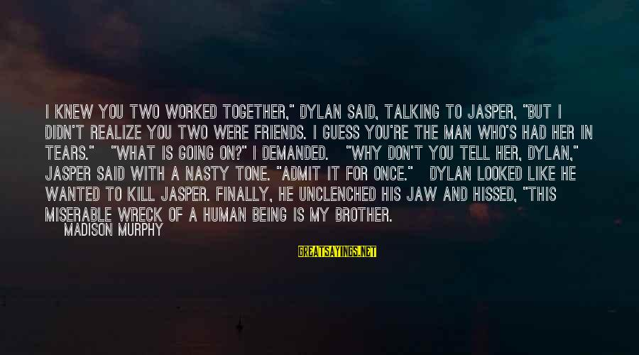 """Man's Tears Sayings By Madison Murphy: I knew you two worked together,"""" Dylan said, talking to Jasper, """"But I didn't realize"""