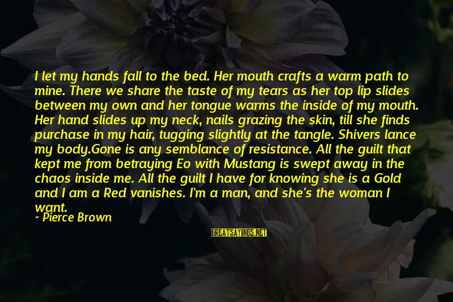 Man's Tears Sayings By Pierce Brown: I let my hands fall to the bed. Her mouth crafts a warm path to