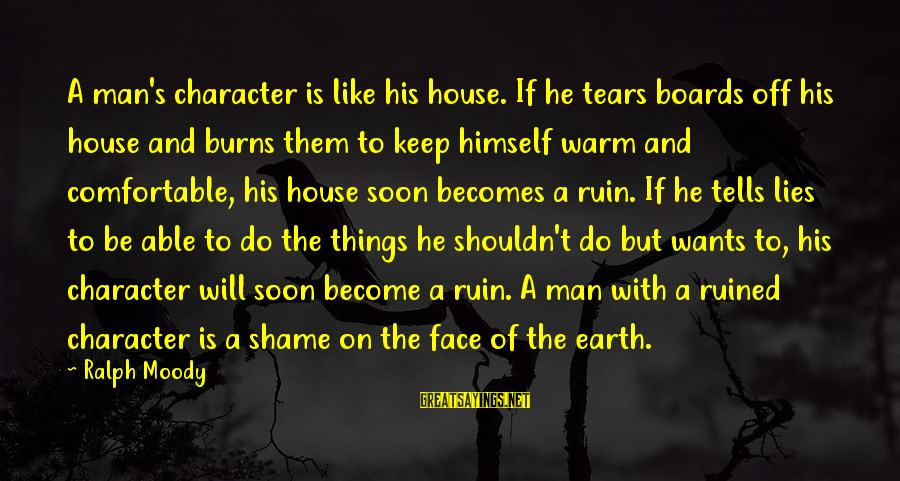 Man's Tears Sayings By Ralph Moody: A man's character is like his house. If he tears boards off his house and