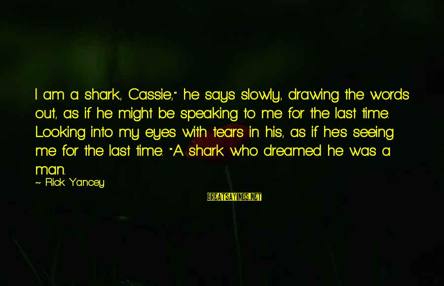 """Man's Tears Sayings By Rick Yancey: I am a shark, Cassie,"""" he says slowly, drawing the words out, as if he"""