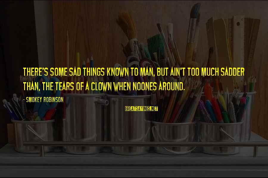 Man's Tears Sayings By Smokey Robinson: There's some sad things known to man, but ain't too much sadder than, the tears