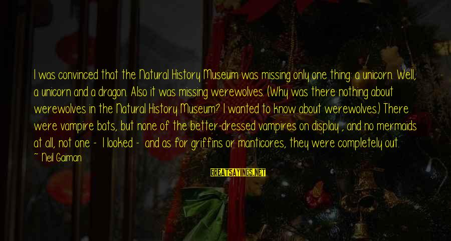 Manticores Sayings By Neil Gaiman: I was convinced that the Natural History Museum was missing only one thing: a unicorn.