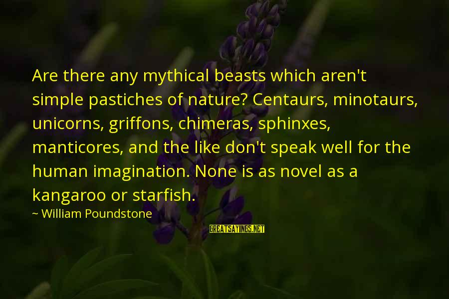 Manticores Sayings By William Poundstone: Are there any mythical beasts which aren't simple pastiches of nature? Centaurs, minotaurs, unicorns, griffons,
