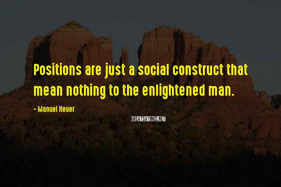 Manuel Neuer Sayings: Positions are just a social construct that mean nothing to the enlightened man.
