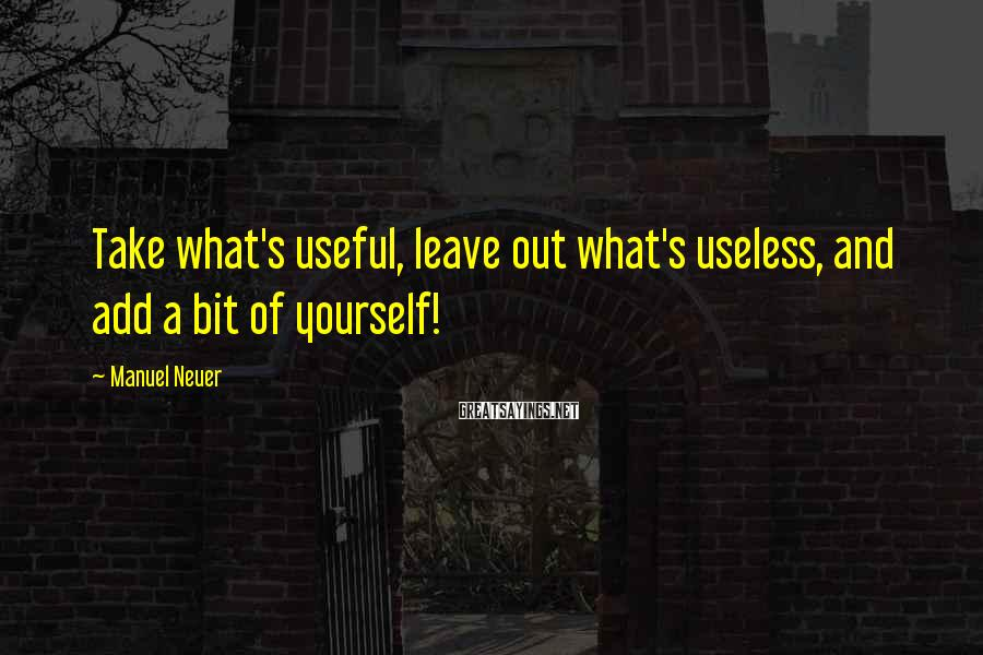 Manuel Neuer Sayings: Take what's useful, leave out what's useless, and add a bit of yourself!