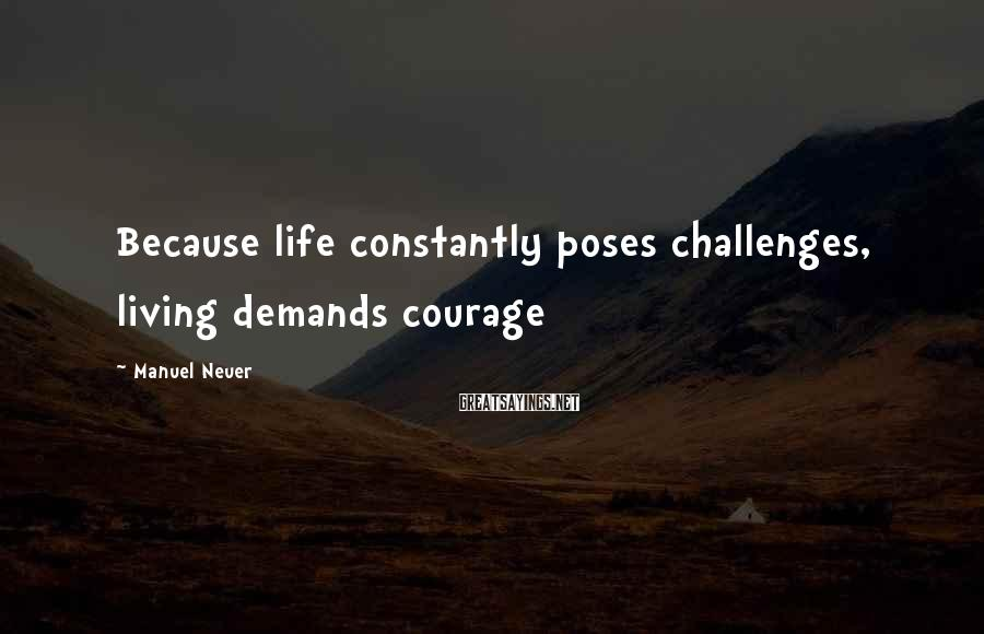 Manuel Neuer Sayings: Because life constantly poses challenges, living demands courage
