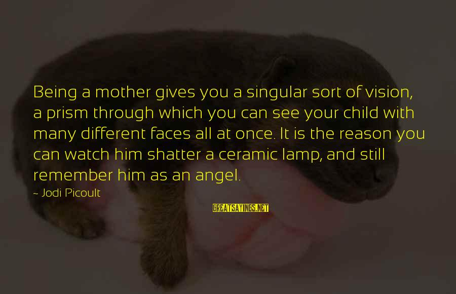 Many Different Faces Sayings By Jodi Picoult: Being a mother gives you a singular sort of vision, a prism through which you