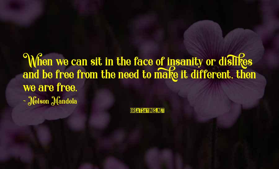 Many Different Faces Sayings By Nelson Mandela: When we can sit in the face of insanity or dislikes and be free from