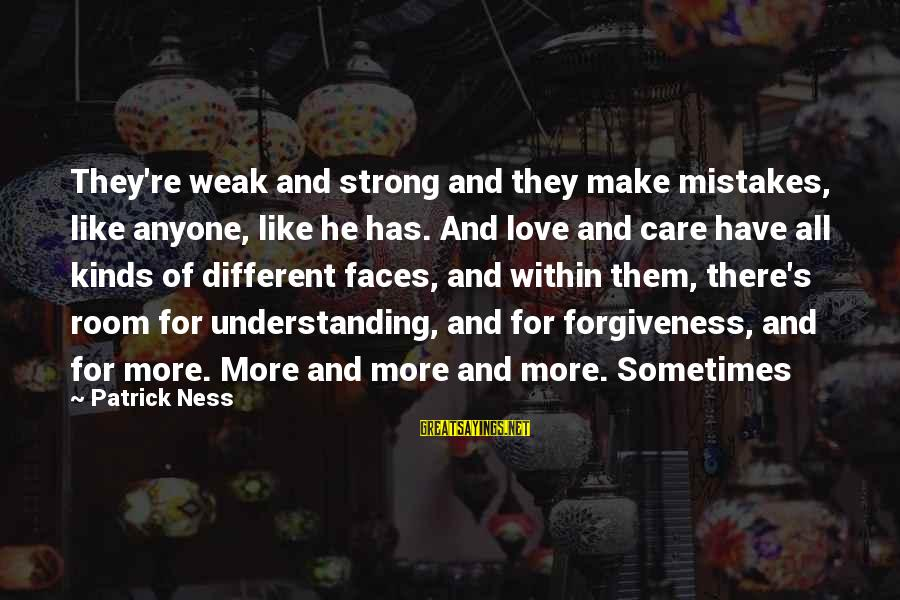 Many Different Faces Sayings By Patrick Ness: They're weak and strong and they make mistakes, like anyone, like he has. And love
