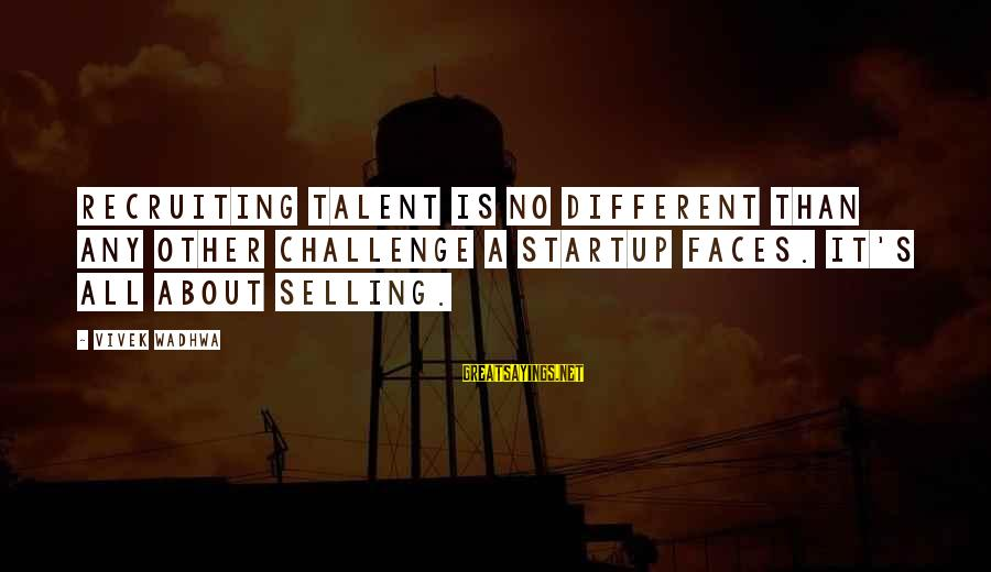 Many Different Faces Sayings By Vivek Wadhwa: Recruiting talent is no different than any other challenge a startup faces. It's all about