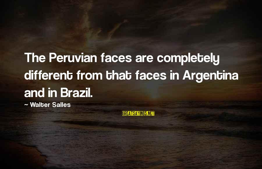 Many Different Faces Sayings By Walter Salles: The Peruvian faces are completely different from that faces in Argentina and in Brazil.