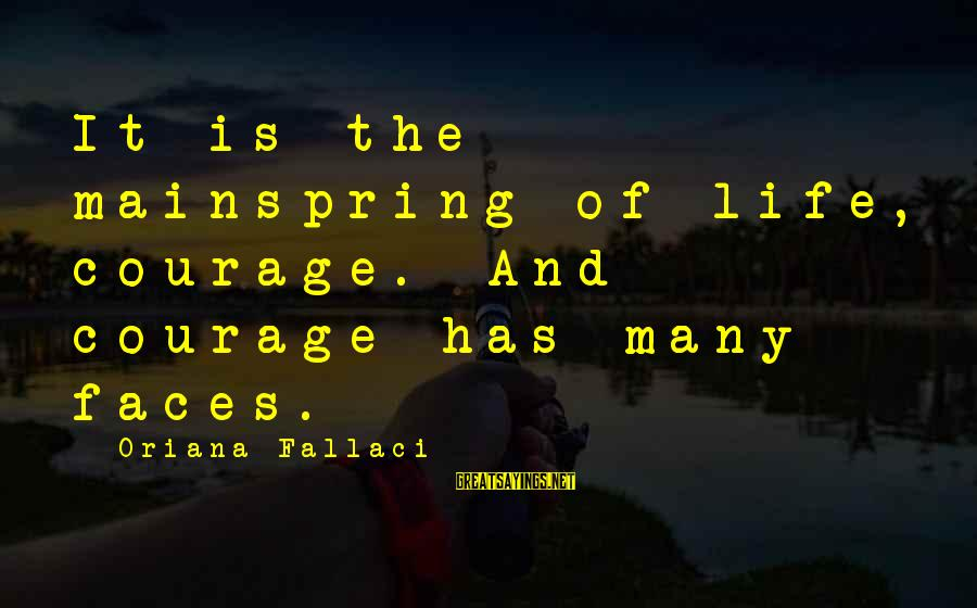 Many Faces Of Life Sayings By Oriana Fallaci: It is the mainspring of life, courage. And courage has many faces.