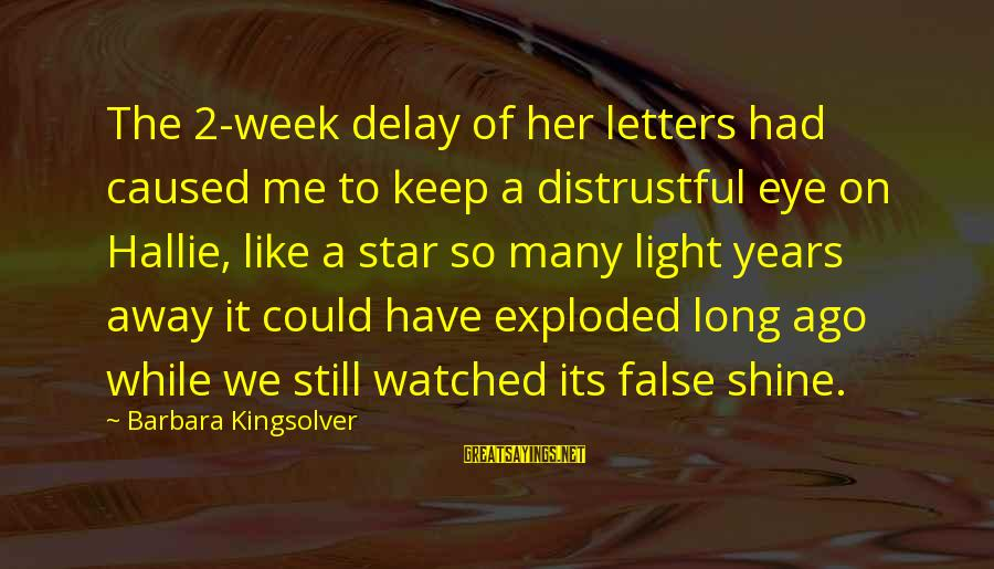 Many Years Ago Sayings By Barbara Kingsolver: The 2-week delay of her letters had caused me to keep a distrustful eye on