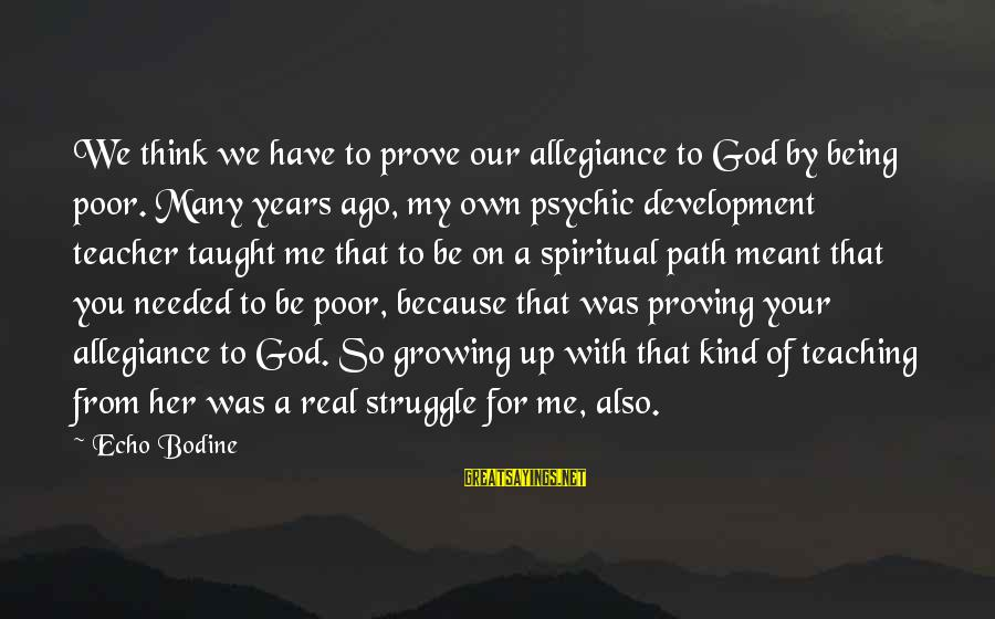 Many Years Ago Sayings By Echo Bodine: We think we have to prove our allegiance to God by being poor. Many years