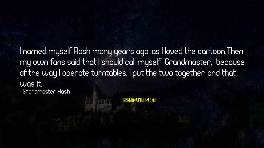 Many Years Ago Sayings By Grandmaster Flash: I named myself Flash many years ago, as I loved the cartoon. Then my own