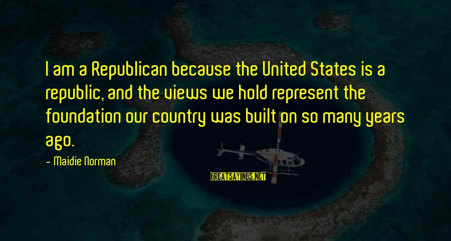 Many Years Ago Sayings By Maidie Norman: I am a Republican because the United States is a republic, and the views we