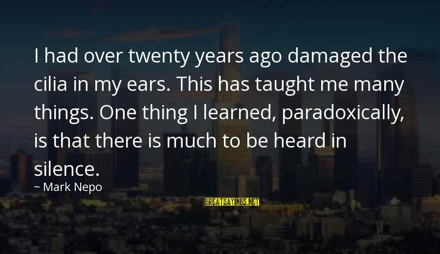 Many Years Ago Sayings By Mark Nepo: I had over twenty years ago damaged the cilia in my ears. This has taught