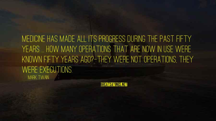 Many Years Ago Sayings By Mark Twain: Medicine has made all its progress during the past fifty years ... How many operations
