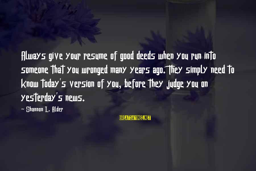 Many Years Ago Sayings By Shannon L. Alder: Always give your resume of good deeds when you run into someone that you wronged