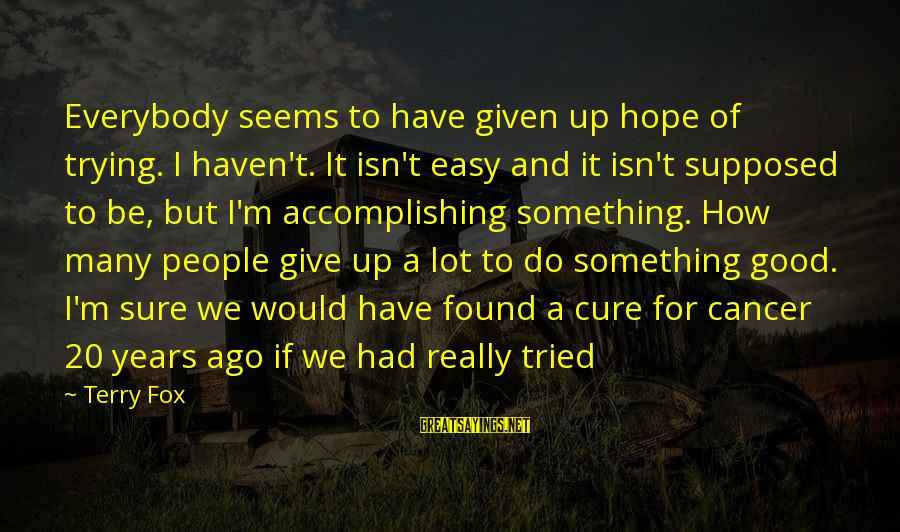 Many Years Ago Sayings By Terry Fox: Everybody seems to have given up hope of trying. I haven't. It isn't easy and