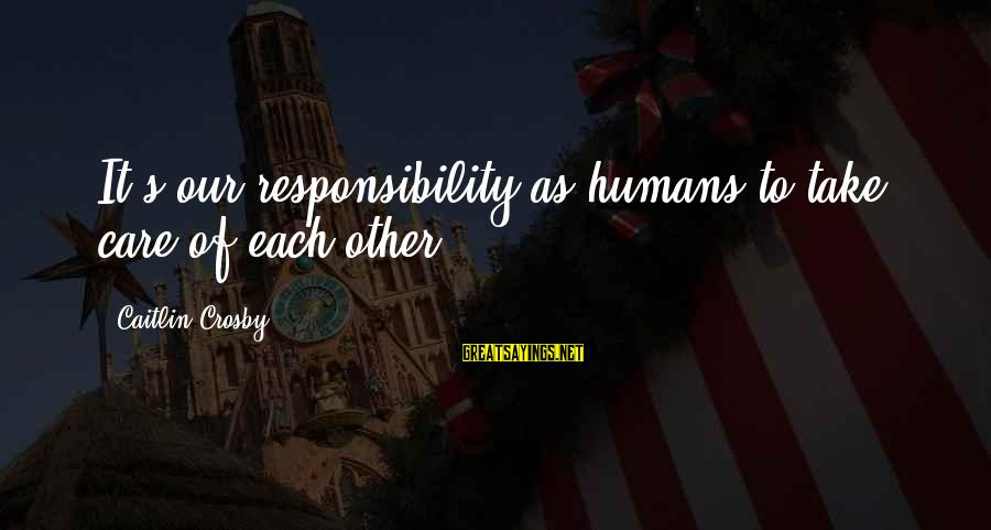 Mapanglait Sayings By Caitlin Crosby: It's our responsibility as humans to take care of each other.
