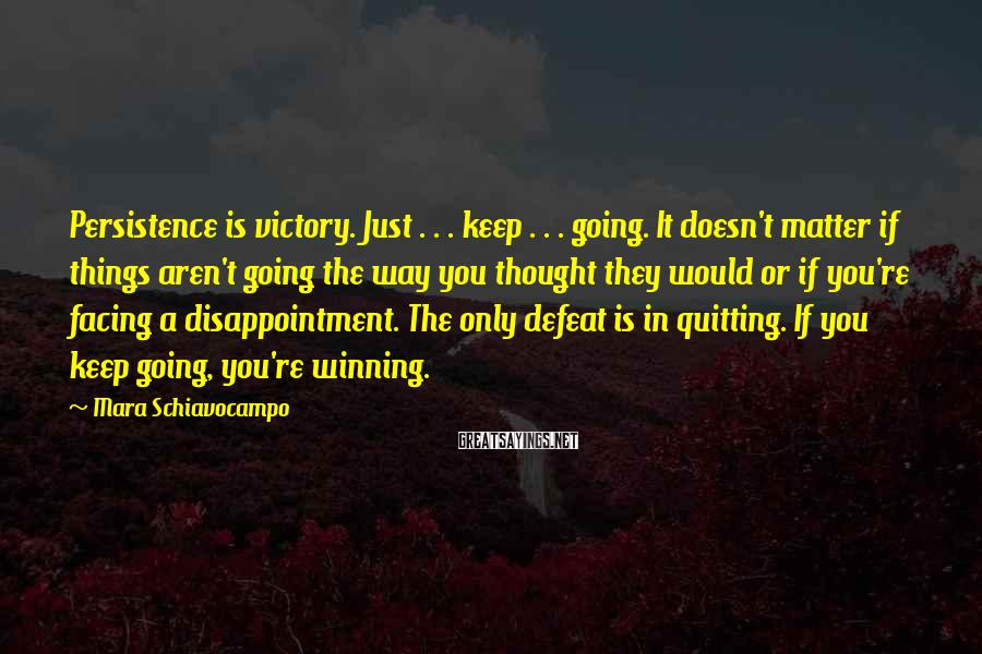 Mara Schiavocampo Sayings: Persistence is victory. Just . . . keep . . . going. It doesn't matter