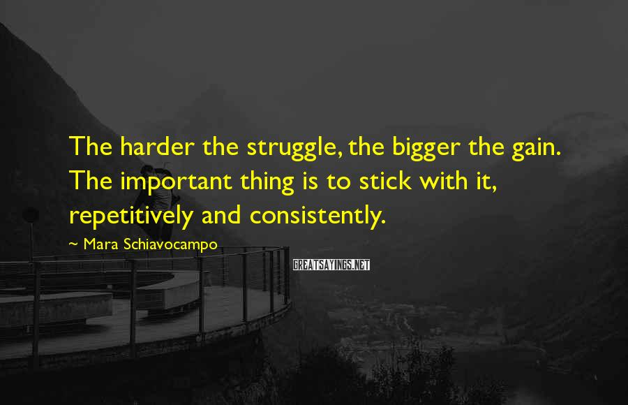 Mara Schiavocampo Sayings: The harder the struggle, the bigger the gain. The important thing is to stick with