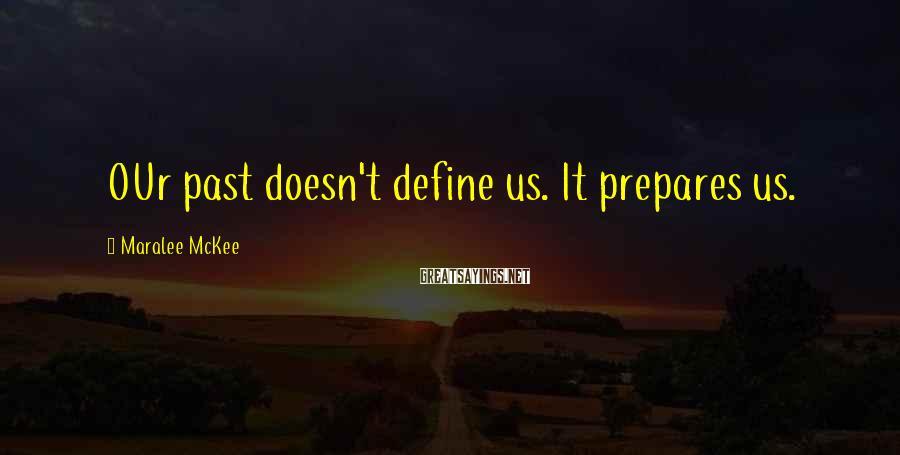 Maralee McKee Sayings: OUr past doesn't define us. It prepares us.
